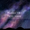 【Illustrator】美しい星空・夜空・天の川の描き方
